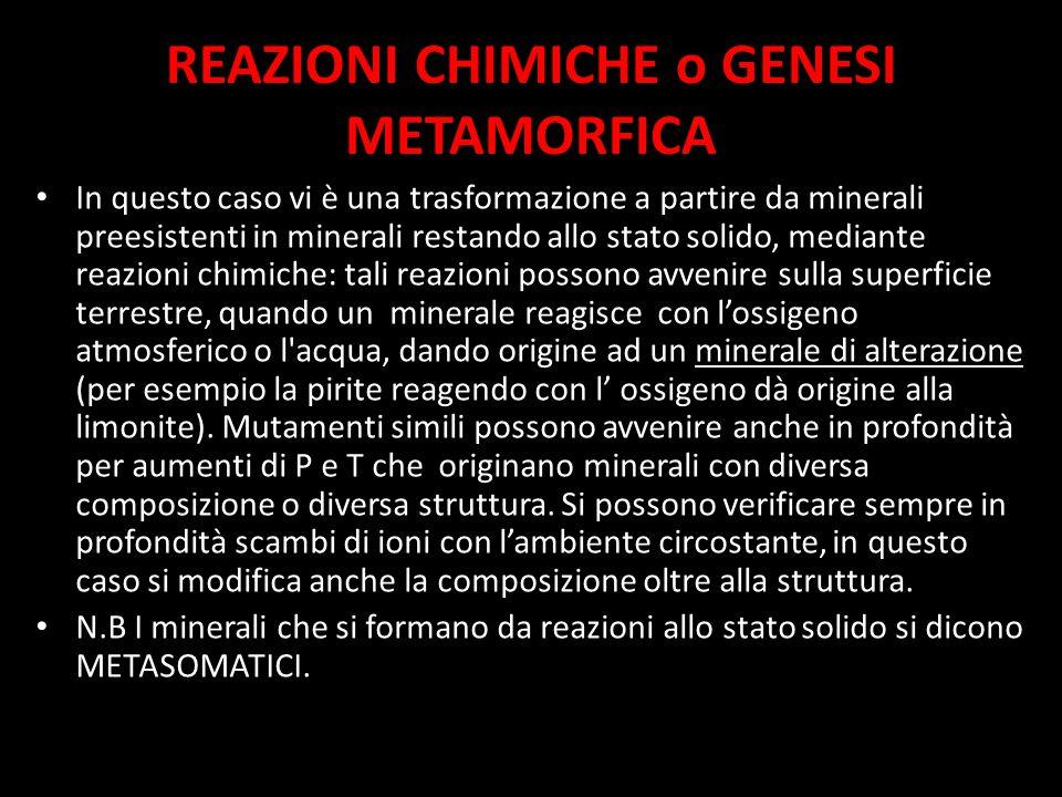 REAZIONI CHIMICHE o GENESI METAMORFICA In questo caso vi è una trasformazione a partire da minerali preesistenti in minerali restando allo stato solido, mediante reazioni chimiche: tali reazioni possono avvenire sulla superficie terrestre, quando un minerale reagisce con l'ossigeno atmosferico o l acqua, dando origine ad un minerale di alterazione (per esempio la pirite reagendo con l' ossigeno dà origine alla limonite).