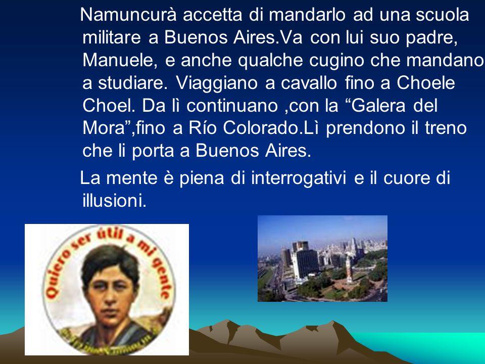 Namuncurà accetta di mandarlo ad una scuola militare a Buenos Aires.Va con lui suo padre, Manuele, e anche qualche cugino che mandano a studiare. Viag