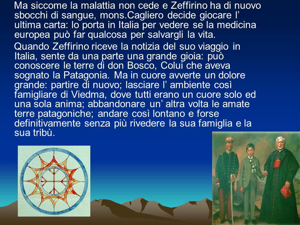 Ma siccome la malattia non cede e Zeffirino ha di nuovo sbocchi di sangue, mons.Cagliero decide giocare l' ultima carta: lo porta in Italia per vedere