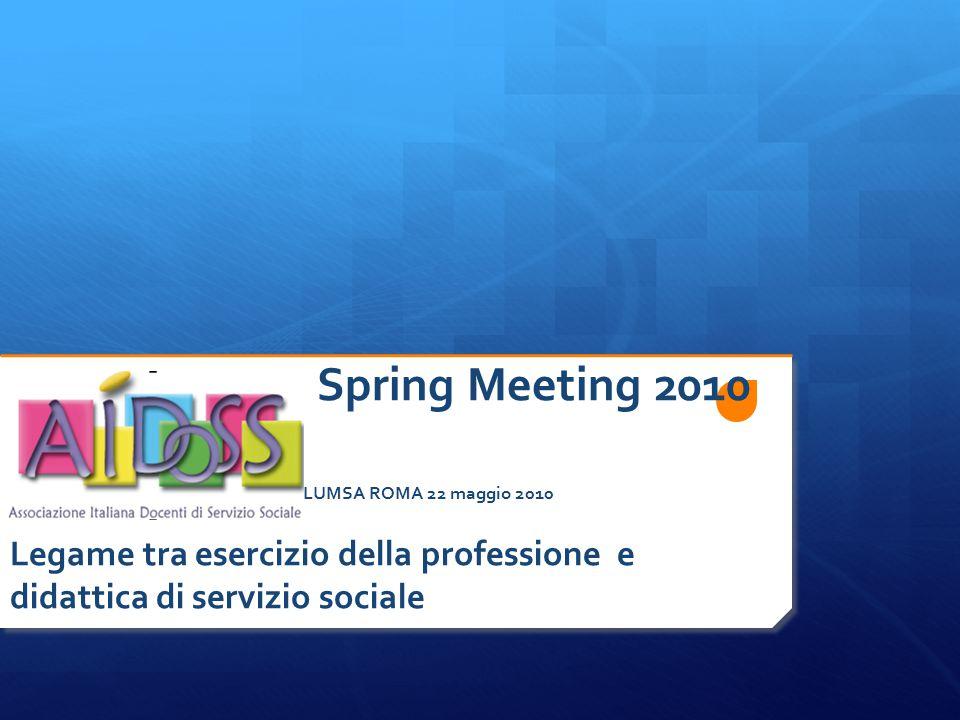 Spring Meeting 2010 L LUMSA ROMA 22 maggio 2010 Legame tra esercizio della professione e didattica di servizio sociale