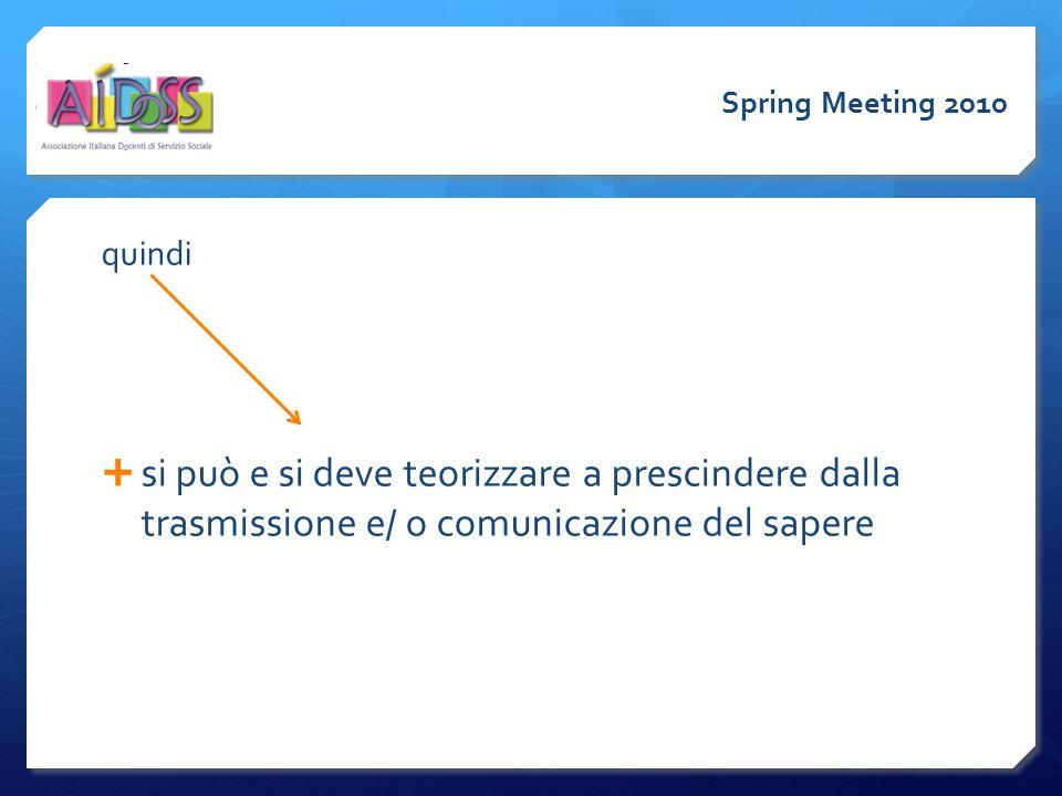 quindi  si può e si deve teorizzare a prescindere dalla trasmissione e/ o comunicazione del sapere Spring Meeting 2010