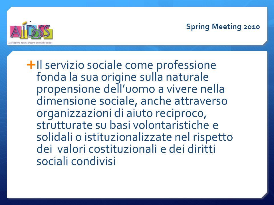  Il servizio sociale come professione fonda la sua origine sulla naturale propensione dell'uomo a vivere nella dimensione sociale, anche attraverso organizzazioni di aiuto reciproco, strutturate su basi volontaristiche e solidali o istituzionalizzate nel rispetto dei valori costituzionali e dei diritti sociali condivisi Spring Meeting 2010
