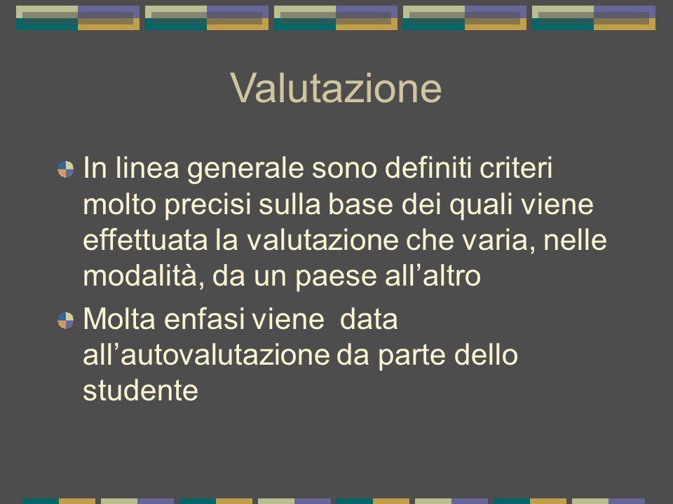 Valutazione In linea generale sono definiti criteri molto precisi sulla base dei quali viene effettuata la valutazione che varia, nelle modalità, da un paese all'altro Molta enfasi viene data all'autovalutazione da parte dello studente