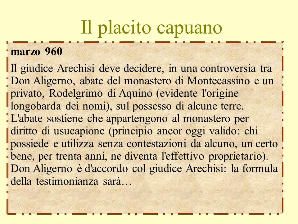 Il placito capuano marzo 960 Il giudice Arechisi deve decidere, in una controversia tra Don Aligerno, abate del monastero di Montecassino e un privato, Rodelgrimo di Aquino (evidente l origine longobarda dei nomi), sul possesso di alcune terre.