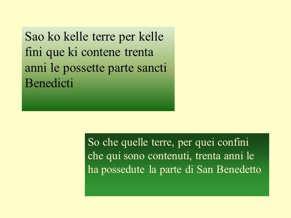 Sao ko kelle terre per kelle fini que ki contene trenta anni le possette parte sancti Benedicti So che quelle terre, per quei confini che qui sono contenuti, trenta anni le ha possedute la parte di San Benedetto