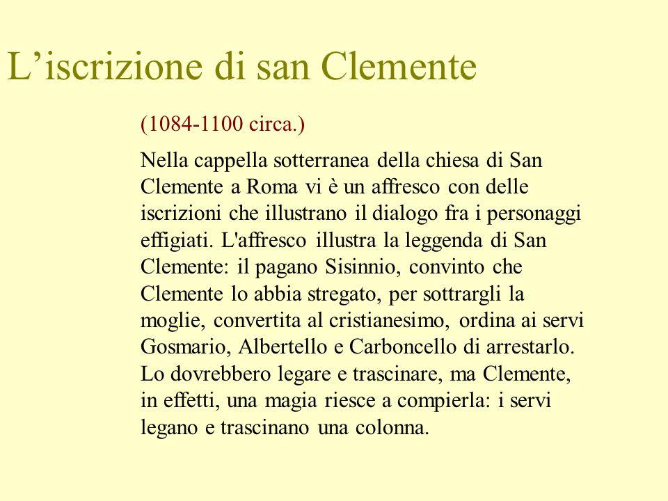 L'iscrizione di san Clemente (1084-1100 circa.) Nella cappella sotterranea della chiesa di San Clemente a Roma vi è un affresco con delle iscrizioni che illustrano il dialogo fra i personaggi effigiati.