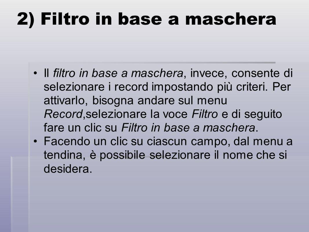 2) Filtro in base a maschera Il filtro in base a maschera, invece, consente di selezionare i record impostando più criteri.