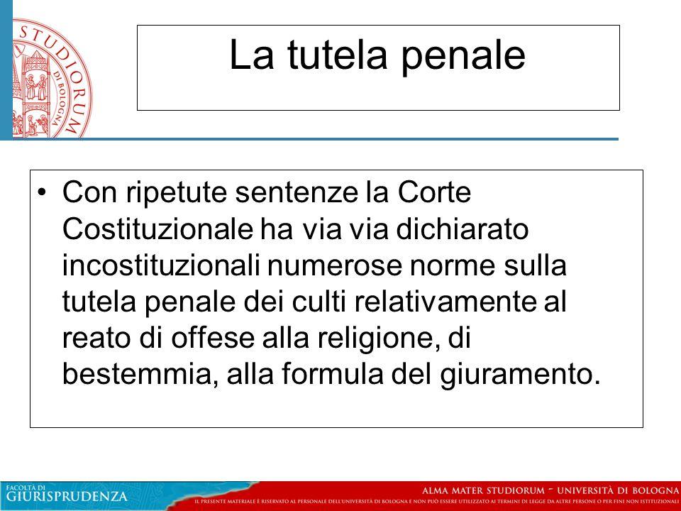 La tutela penale Con ripetute sentenze la Corte Costituzionale ha via via dichiarato incostituzionali numerose norme sulla tutela penale dei culti relativamente al reato di offese alla religione, di bestemmia, alla formula del giuramento.