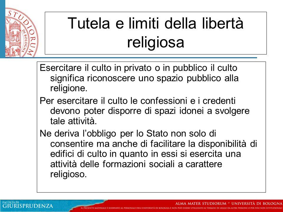 Tutela e limiti della libertà religiosa Esercitare il culto in privato o in pubblico il culto significa riconoscere uno spazio pubblico alla religione