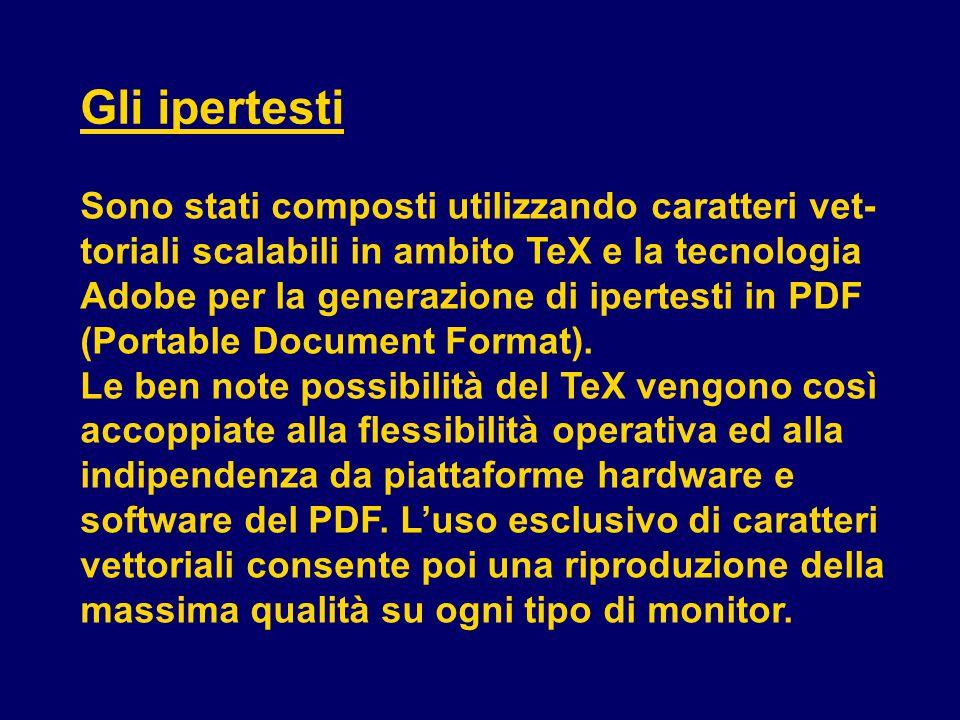 Gli ipertesti Sono stati composti utilizzando caratteri vet- toriali scalabili in ambito TeX e la tecnologia Adobe per la generazione di ipertesti in PDF (Portable Document Format).