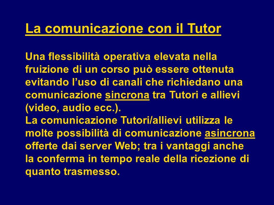La comunicazione con il Tutor Una flessibilità operativa elevata nella fruizione di un corso può essere ottenuta evitando l'uso di canali che richiedano una comunicazione sincrona tra Tutori e allievi (video, audio ecc.).