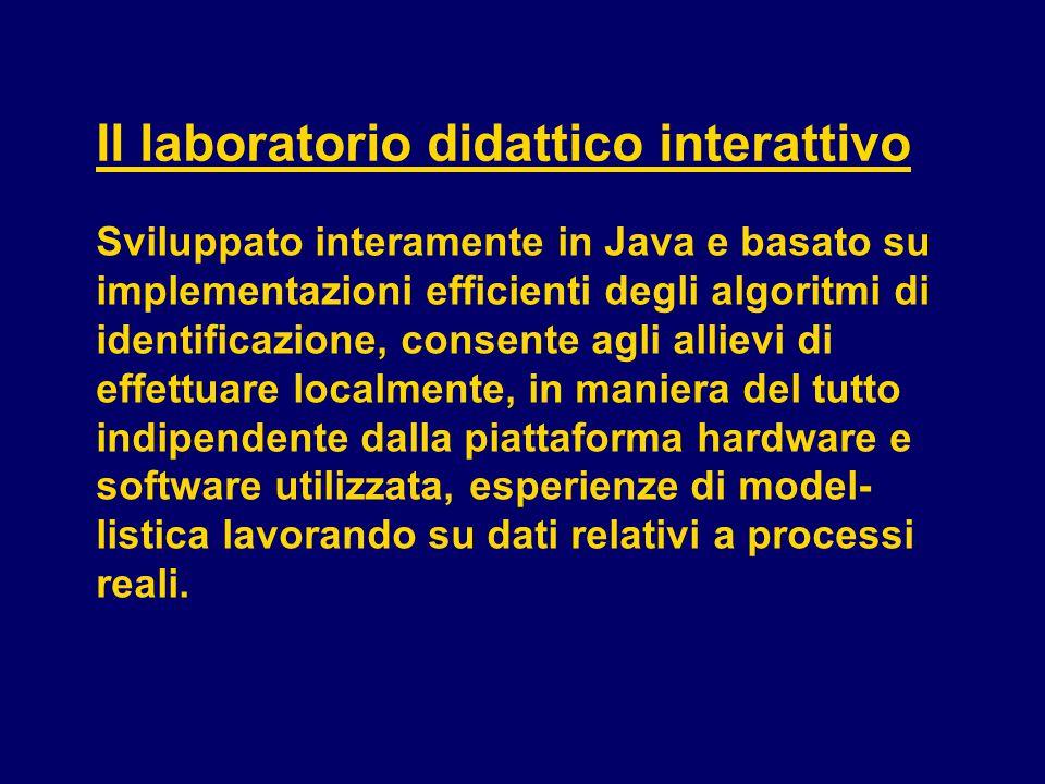 Il laboratorio didattico interattivo Sviluppato interamente in Java e basato su implementazioni efficienti degli algoritmi di identificazione, consente agli allievi di effettuare localmente, in maniera del tutto indipendente dalla piattaforma hardware e software utilizzata, esperienze di model- listica lavorando su dati relativi a processi reali.