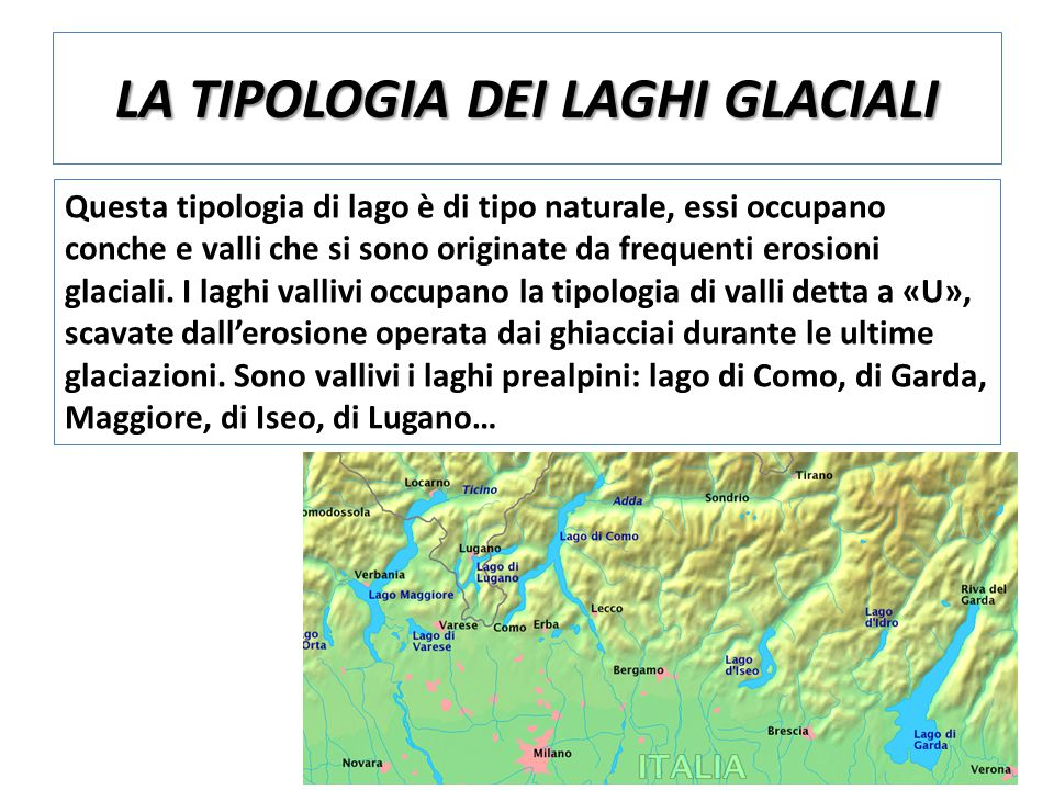LA MORFOLOGIA DEL TERRITORIO E I FONDALI PROFONDITA' E ESTENSIONE DEI PRINCIPALI LAGHI GLACIALI VALLIVI ITALIANI I principali laghi glaciali vallivi italiani concentrati nella parte nord, sono circondati da un fitto ambiente boschivo, ricco di vegetazione tipica del clima continentale.