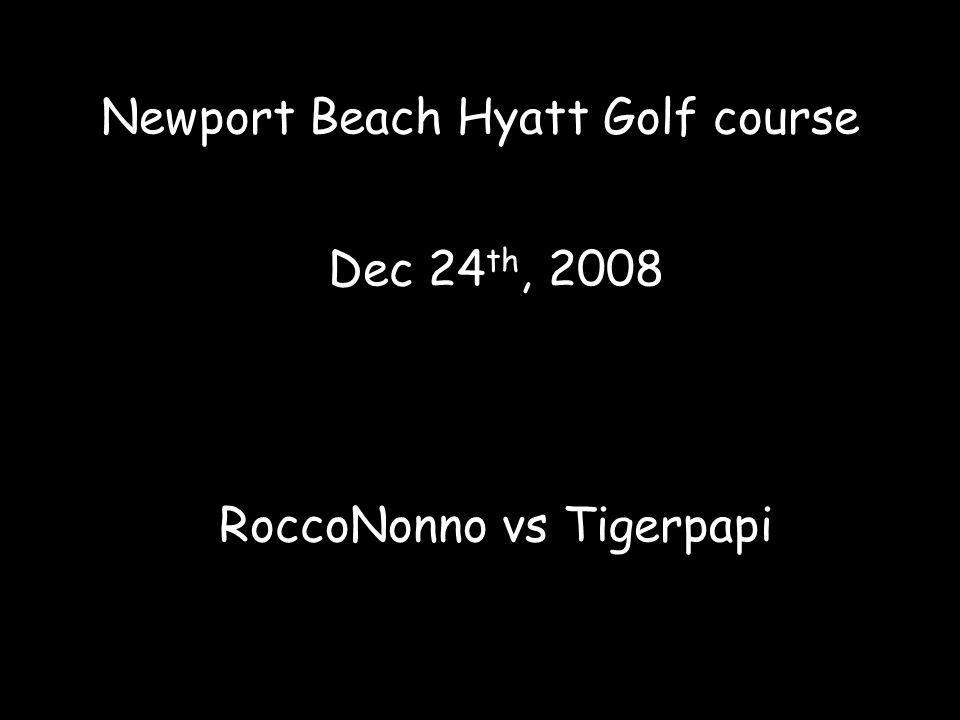 Newport Beach Hyatt Golf course Dec 24 th, 2008 RoccoNonno vs Tigerpapi