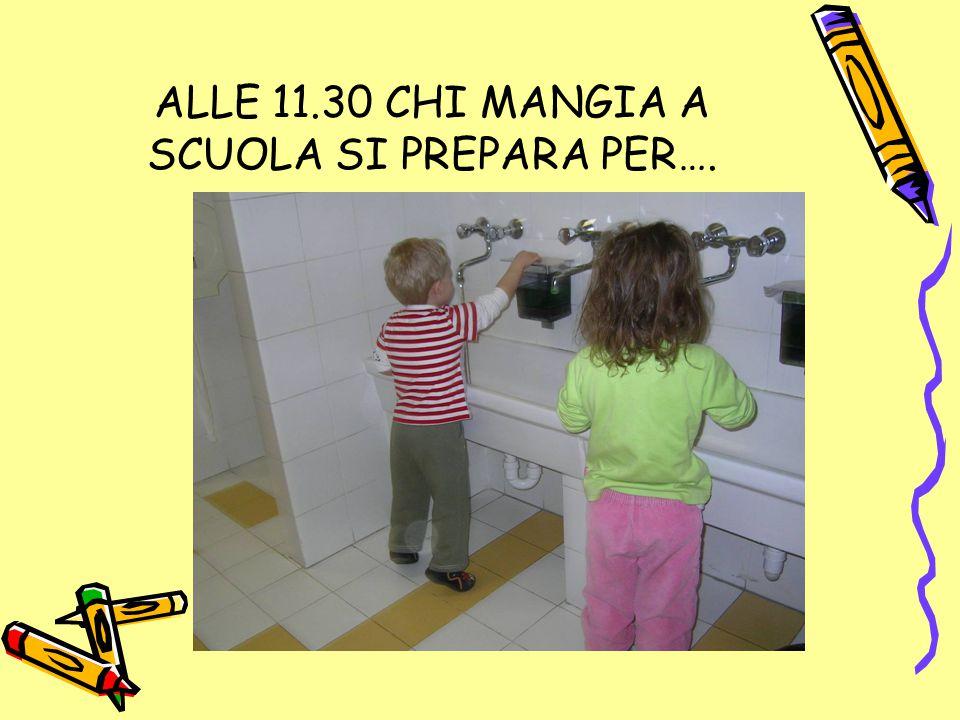 ALLE 11.30 CHI MANGIA A SCUOLA SI PREPARA PER….