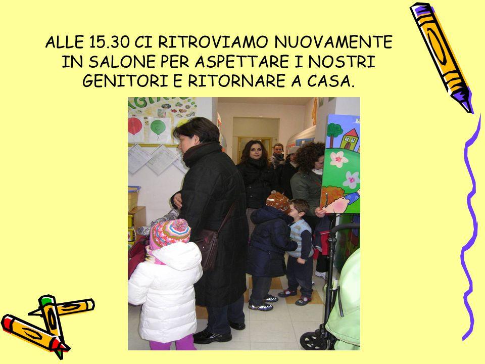 ALLE 15.30 CI RITROVIAMO NUOVAMENTE IN SALONE PER ASPETTARE I NOSTRI GENITORI E RITORNARE A CASA.