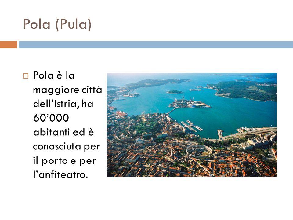 Pola (Pula)  Pola è la maggiore città dell'Istria, ha 60'000 abitanti ed è conosciuta per il porto e per l'anfiteatro.