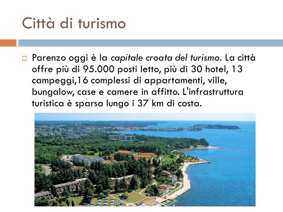 Città di turismo  Parenzo oggi è la capitale croata del turismo. La città offre più di 95.000 posti letto, più di 30 hotel, 13 campeggi,16 complessi