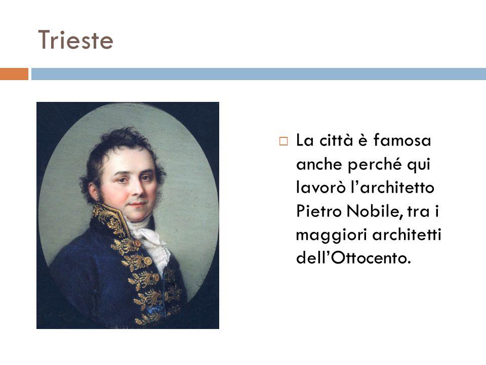 Trieste  La città è famosa anche perché qui lavorò l'architetto Pietro Nobile, tra i maggiori architetti dell'Ottocento.
