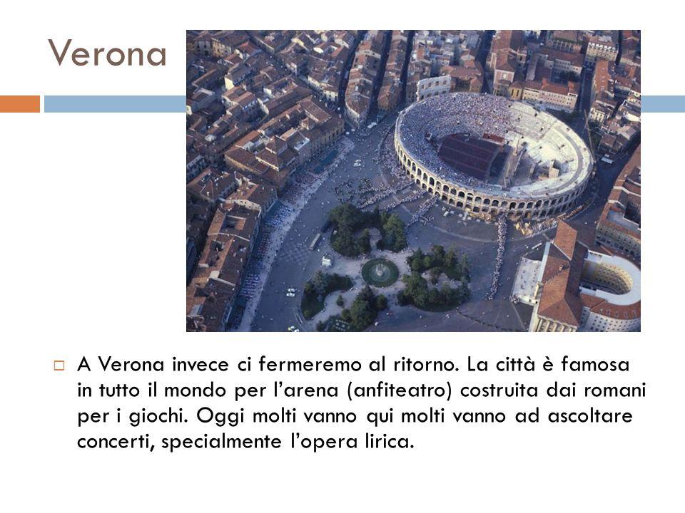 Verona  A Verona invece ci fermeremo al ritorno. La città è famosa in tutto il mondo per l'arena (anfiteatro) costruita dai romani per i giochi. Oggi