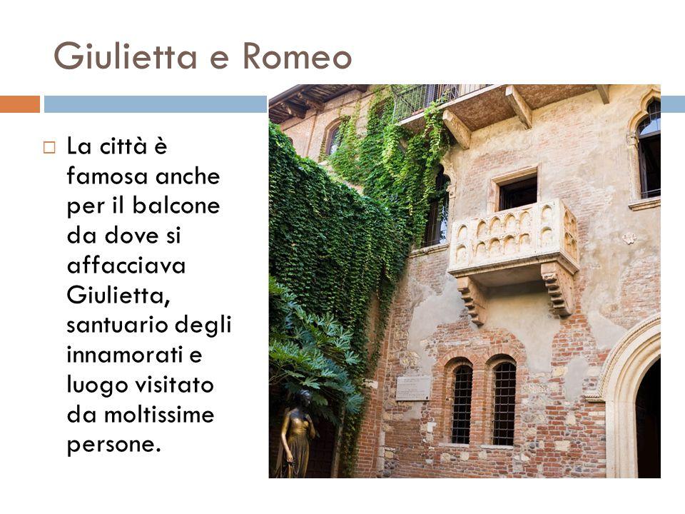Giulietta e Romeo  La città è famosa anche per il balcone da dove si affacciava Giulietta, santuario degli innamorati e luogo visitato da moltissime