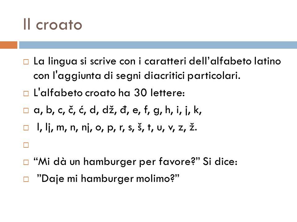 Il croato  La lingua si scrive con i caratteri dell'alfabeto latino con l'aggiunta di segni diacritici particolari.  L'alfabeto croato ha 30 lettere