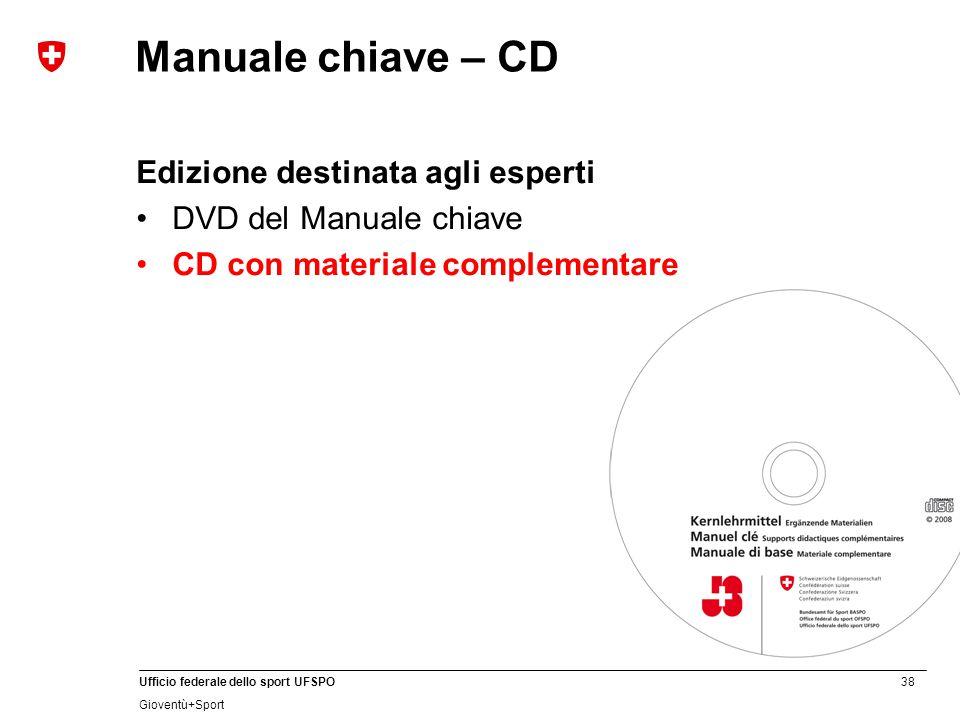 38 Ufficio federale dello sport UFSPO Gioventù+Sport Manuale chiave – CD Edizione destinata agli esperti DVD del Manuale chiave CD con materiale complementare