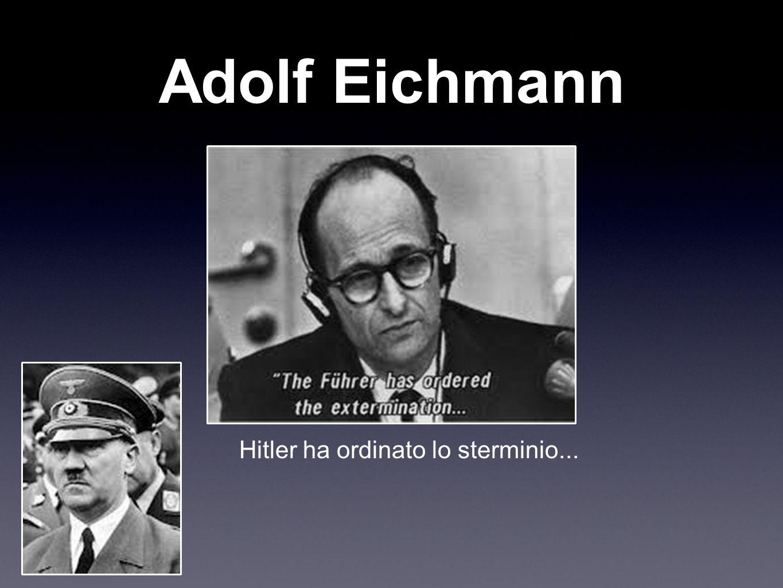 Adolf Eichmann Hitler ha ordinato lo sterminio...