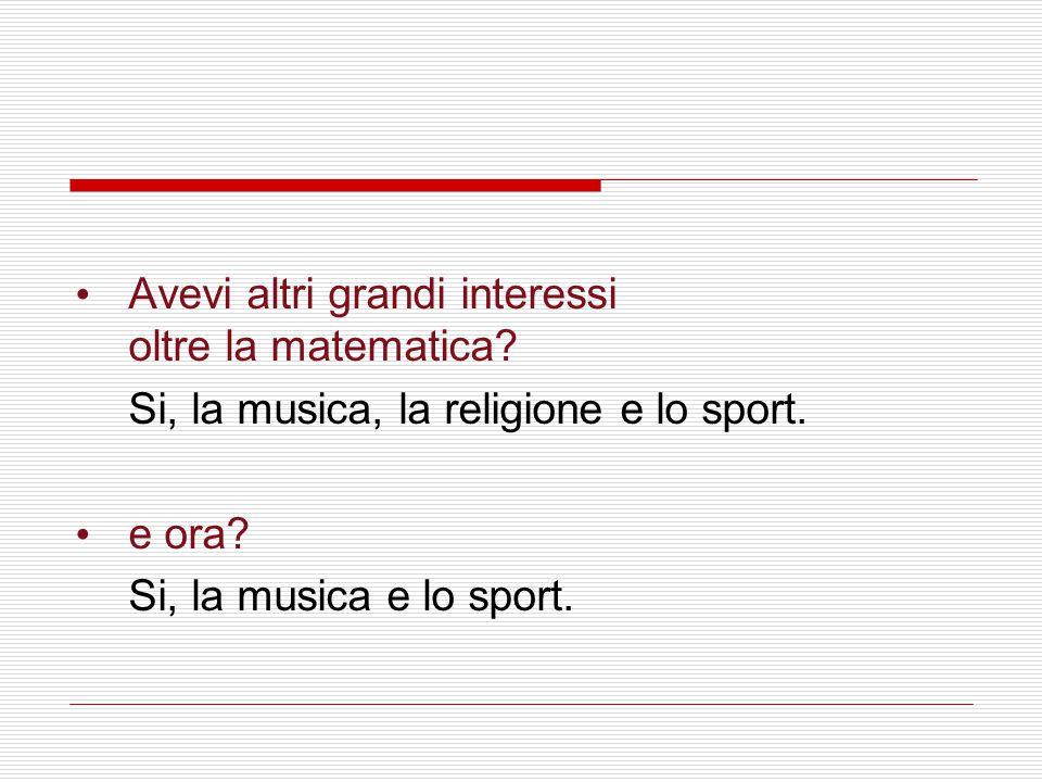Avevi altri grandi interessi oltre la matematica? Si, la musica, la religione e lo sport. e ora? Si, la musica e lo sport.