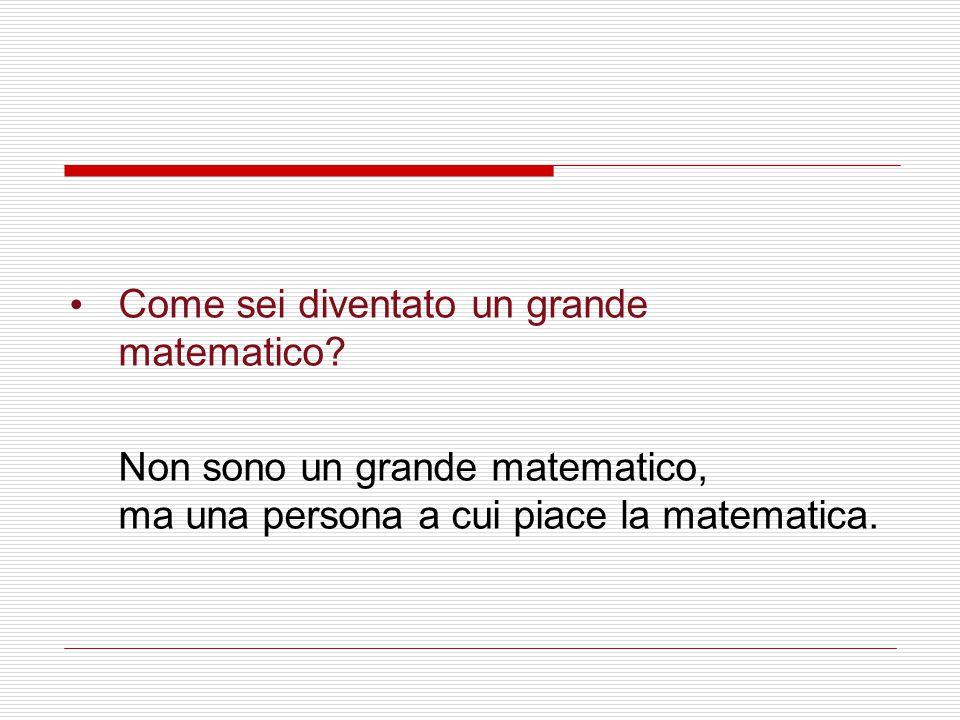 Come sei diventato un grande matematico? Non sono un grande matematico, ma una persona a cui piace la matematica.
