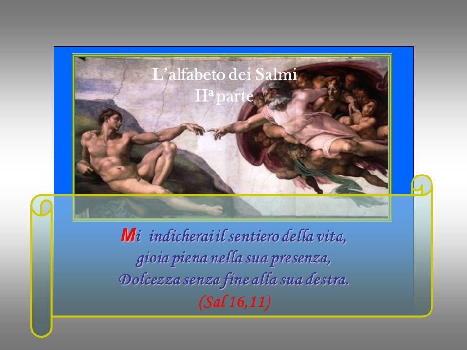 L'alfabeto dei Salmi II a parte M i indicherai il sentiero della vita, gioia piena nella sua presenza, Dolcezza senza fine alla sua destra.