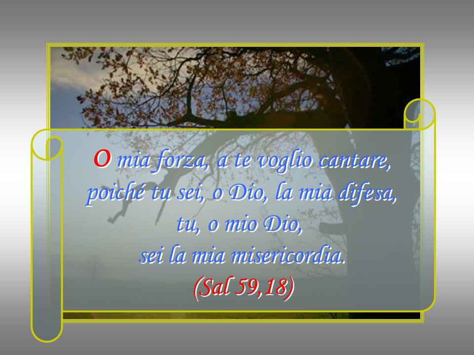 O mia forza, a te voglio cantare, poiché tu sei, o Dio, la mia difesa, tu, o mio Dio, sei la mia misericordia.