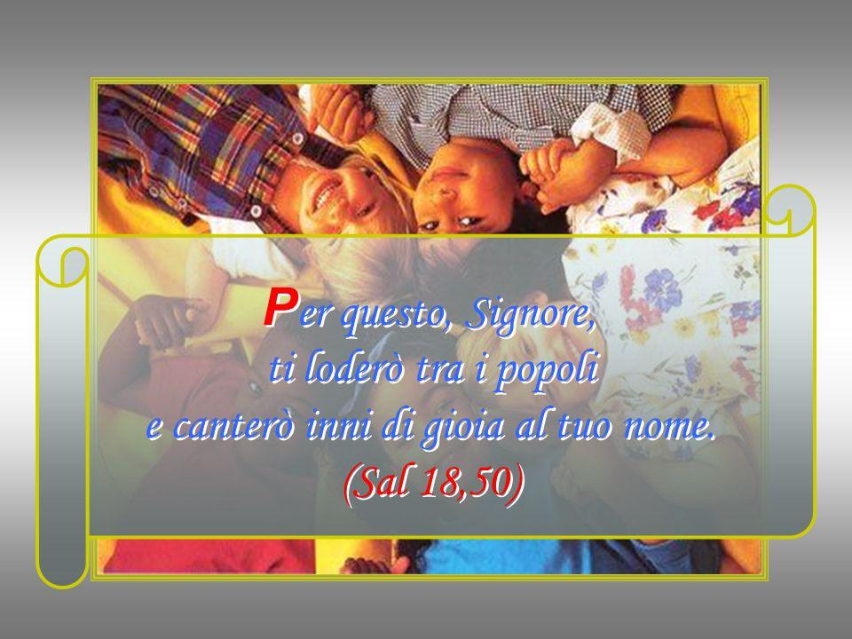 P er questo, Signore, ti loderò tra i popoli e canterò inni di gioia al tuo nome.