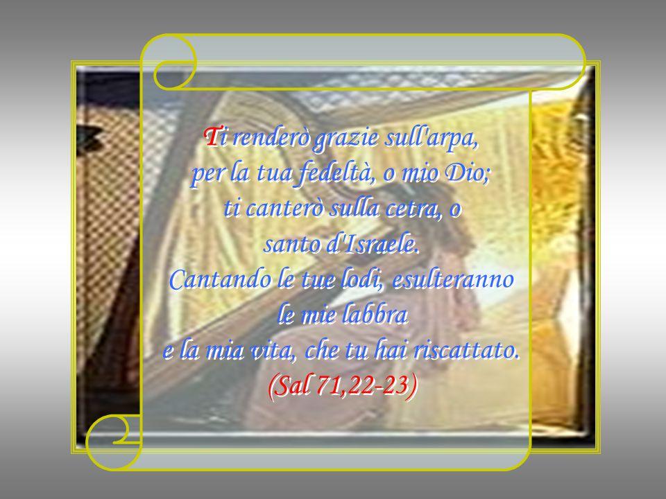 Ti renderò grazie sull arpa, per la tua fedeltà, o mio Dio; ti canterò sulla cetra, o santo d Israele.