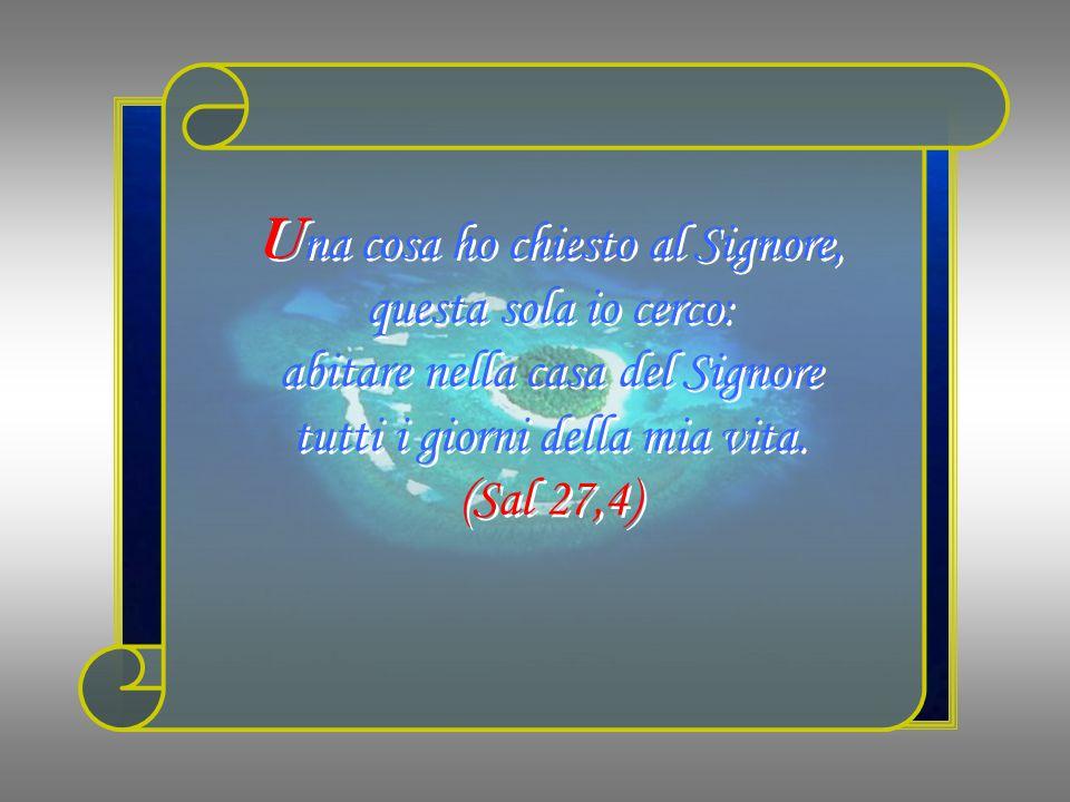 U na cosa ho chiesto al Signore, questa sola io cerco: abitare nella casa del Signore tutti i giorni della mia vita.