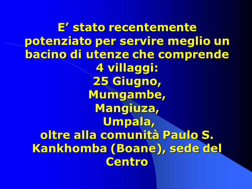 E' stato recentemente potenziato per servire meglio un bacino di utenze che comprende 4 villaggi: 25 Giugno, Mumgambe, Mangiuza, Umpala, oltre alla comunità Paulo S.