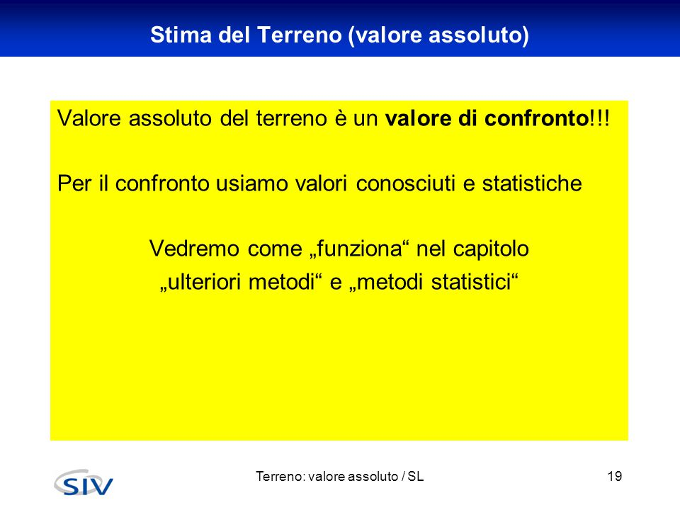 Terreno: valore assoluto / SL19 Stima del Terreno (valore assoluto) Valore assoluto del terreno è un valore di confronto!!! Per il confronto usiamo va