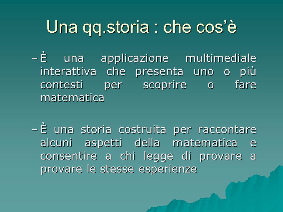 Una qq.storia : che cos'è –È una applicazione multimediale interattiva che presenta uno o più contesti per scoprire o fare matematica –È una storia co