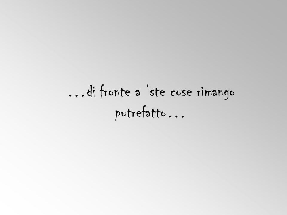 …di fronte a 'ste cose rimango putrefatto…