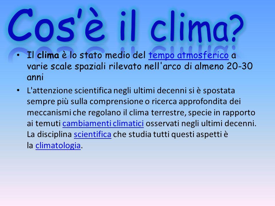 Il clima è lo stato medio del tempo atmosferico a varie scale spaziali rilevato nell'arco di almeno 20-30 annitempo atmosferico L'attenzione scientifi