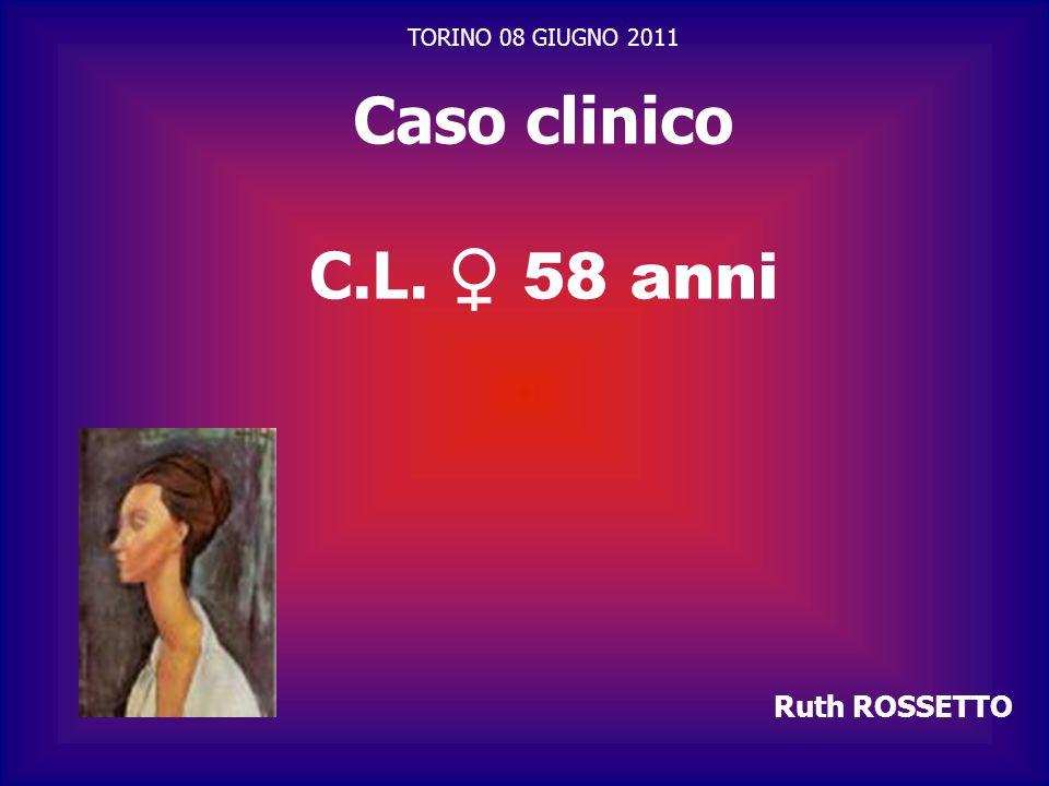 Caso clinico C.L. ♀ 58 anni TORINO 08 GIUGNO 2011 Ruth ROSSETTO