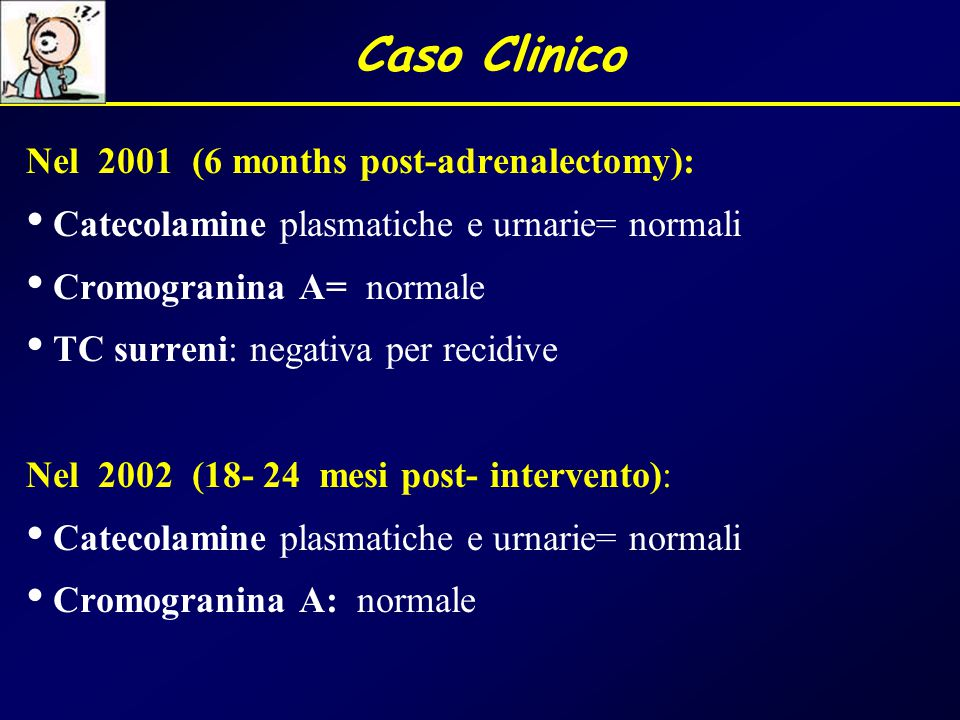 Caso Clinico Nel 2001 (6 months post-adrenalectomy): Catecolamine plasmatiche e urnarie= normali Cromogranina A= normale TC surreni: negativa per reci