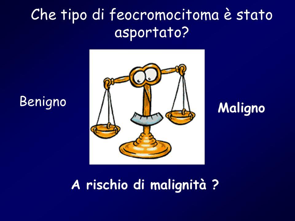 Che tipo di feocromocitoma è stato asportato? Benigno Maligno A rischio di malignità ?