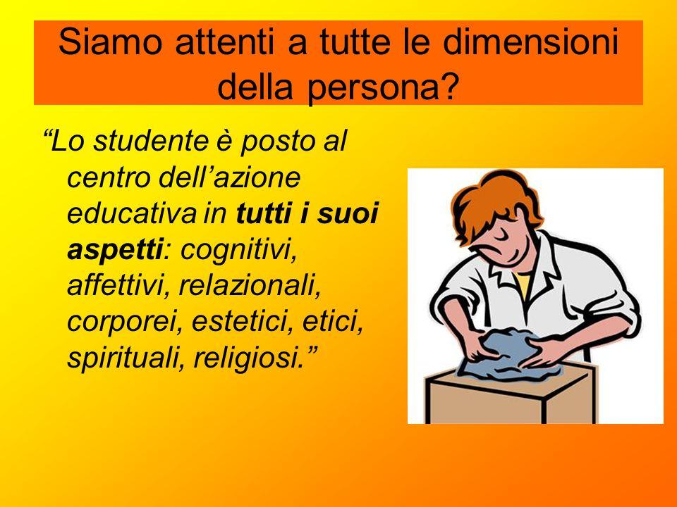 """Siamo attenti a tutte le dimensioni della persona? """"Lo studente è posto al centro dell'azione educativa in tutti i suoi aspetti: cognitivi, affettivi,"""