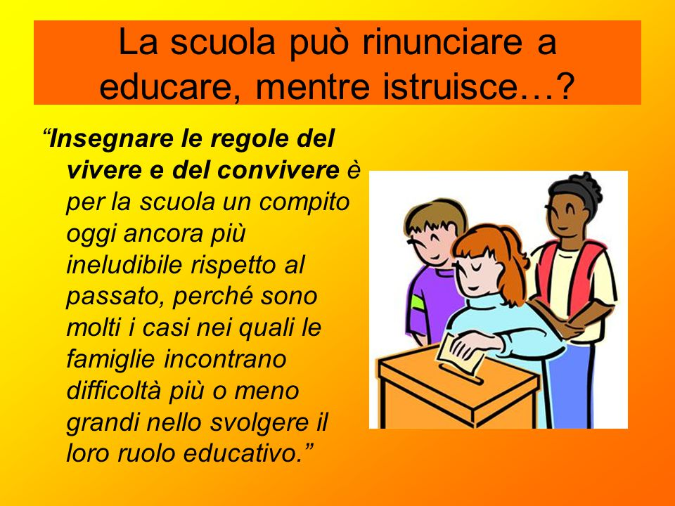 """La scuola può rinunciare a educare, mentre istruisce…? """"Insegnare le regole del vivere e del convivere è per la scuola un compito oggi ancora più inel"""