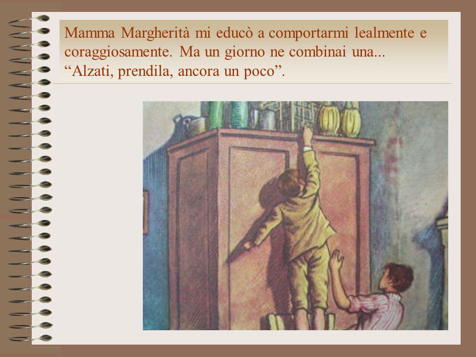 """Mamma Margherità mi educò a comportarmi lealmente e coraggiosamente. Ma un giorno ne combinai una... """"Alzati, prendila, ancora un poco""""."""