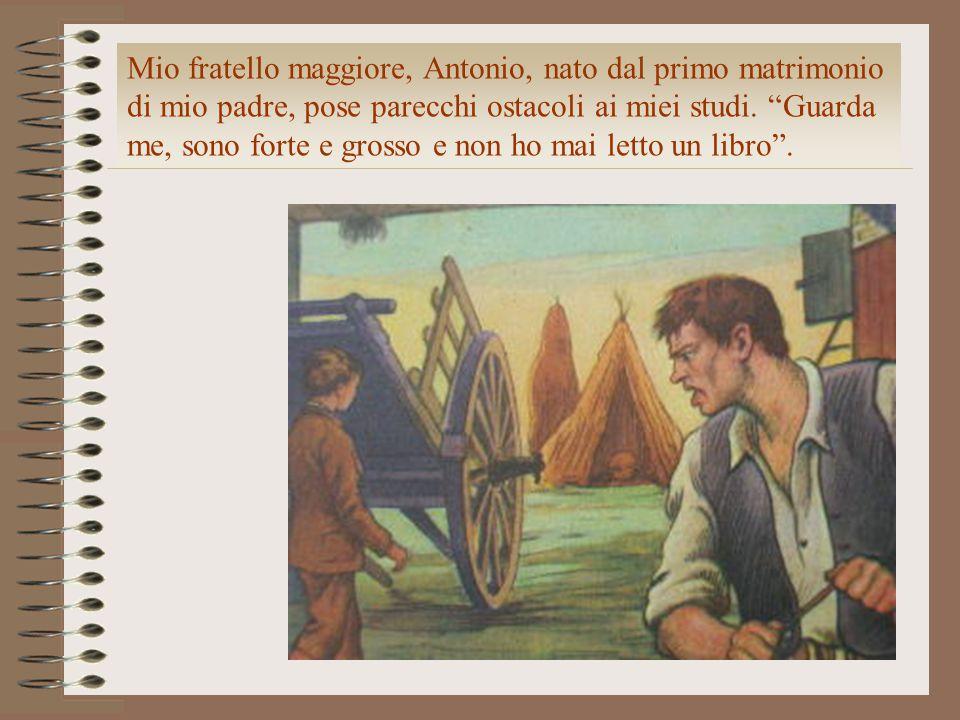 """Mio fratello maggiore, Antonio, nato dal primo matrimonio di mio padre, pose parecchi ostacoli ai miei studi. """"Guarda me, sono forte e grosso e non ho"""