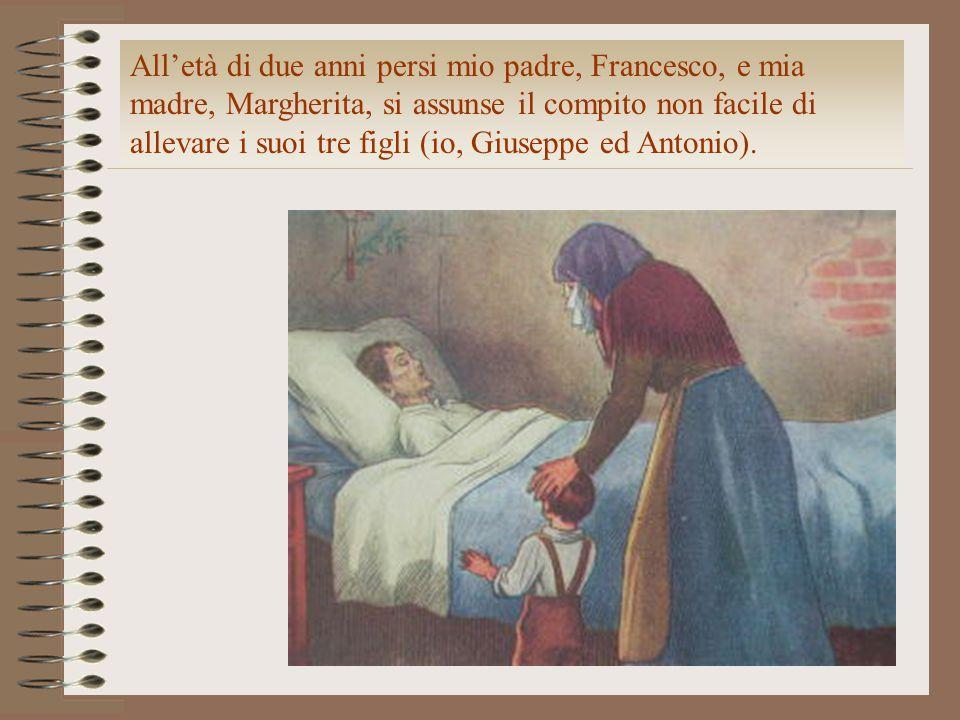 All'età di due anni persi mio padre, Francesco, e mia madre, Margherita, si assunse il compito non facile di allevare i suoi tre figli (io, Giuseppe e
