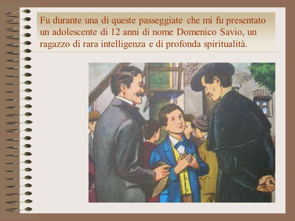 Fu durante una di queste passeggiate che mi fu presentato un adolescente di 12 anni di nome Domenico Savio, un ragazzo di rara intelligenza e di profo