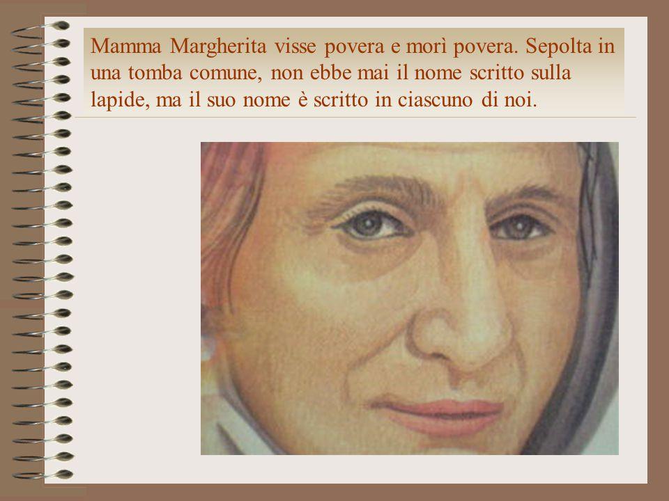 Mamma Margherita visse povera e morì povera. Sepolta in una tomba comune, non ebbe mai il nome scritto sulla lapide, ma il suo nome è scritto in ciasc
